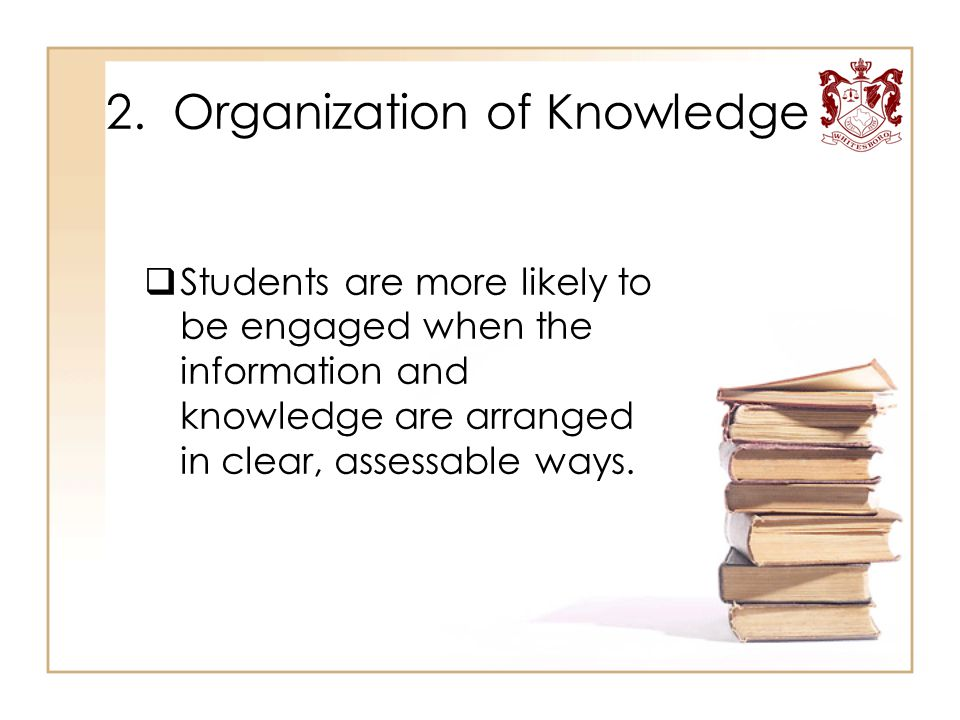 2. Organization of Knowledge  Students are more likely to be engaged when the information and knowledge are arranged in clear, assessable ways.
