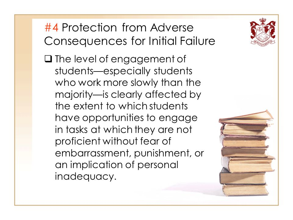 #4 Protection from Adverse Consequences for Initial Failure  The level of engagement of students—especially students who work more slowly than the ma