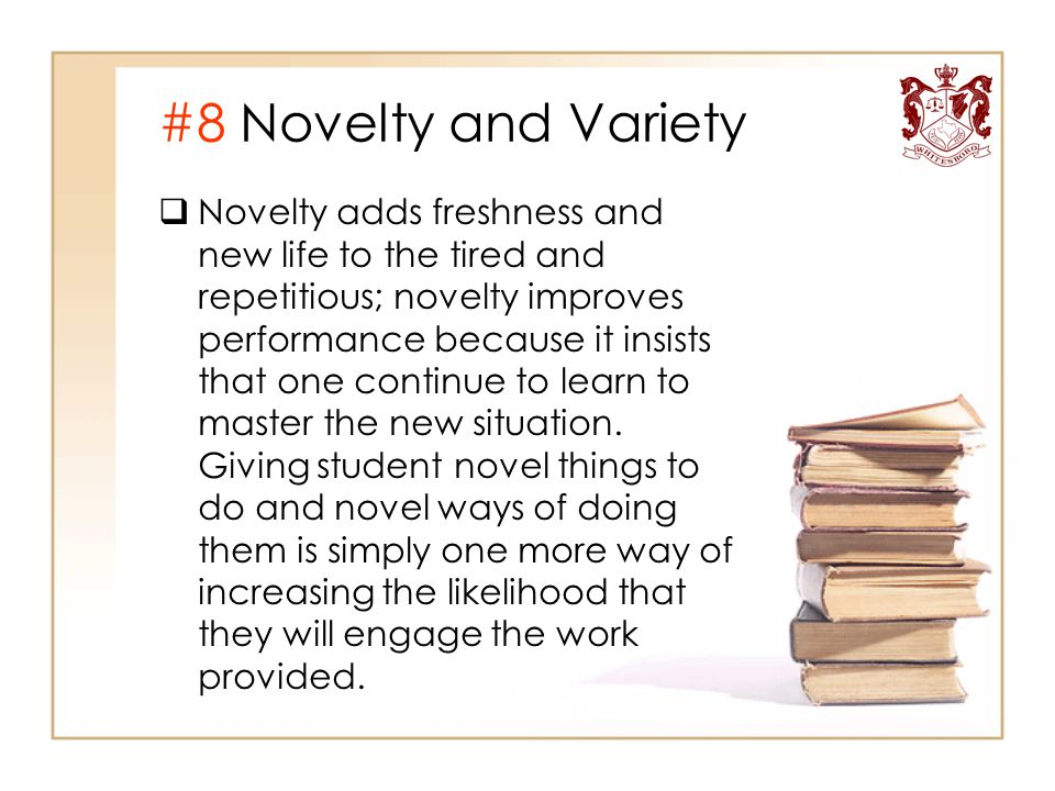 #8 Novelty and Variety  Novelty adds freshness and new life to the tired and repetitious; novelty improves performance because it insists that one co