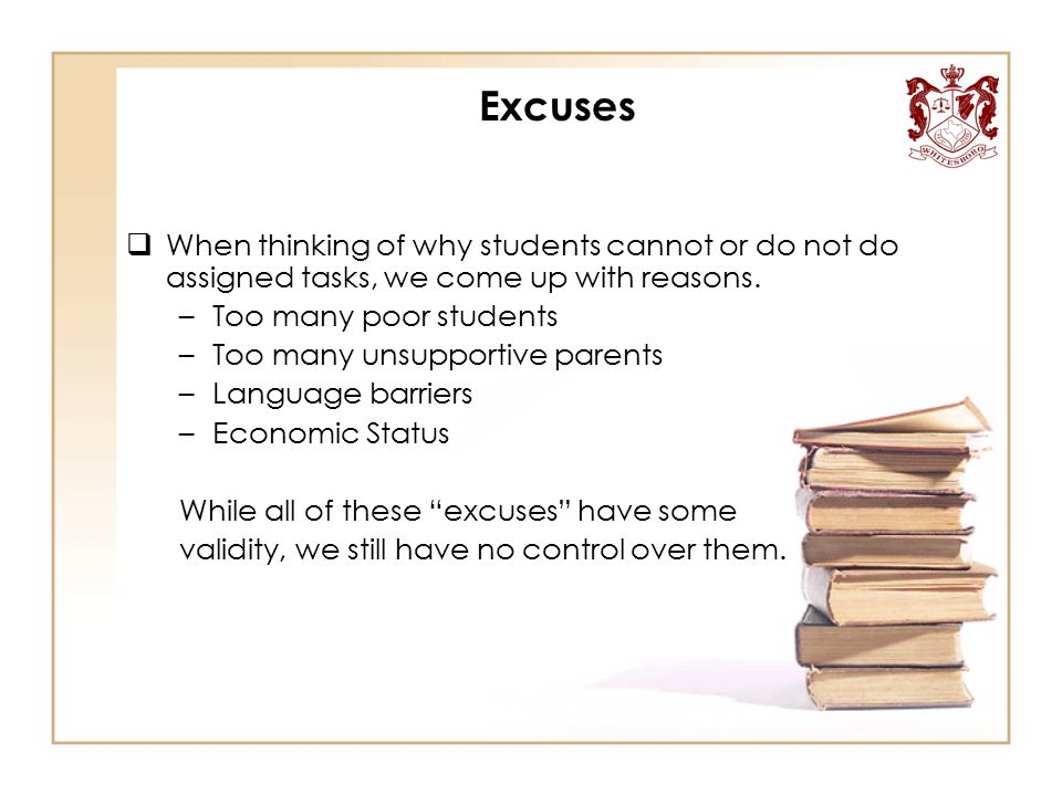 Excuses  When thinking of why students cannot or do not do assigned tasks, we come up with reasons. –Too many poor students –Too many unsupportive pa