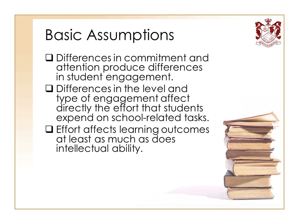 Basic Assumptions  Differences in commitment and attention produce differences in student engagement.  Differences in the level and type of engageme