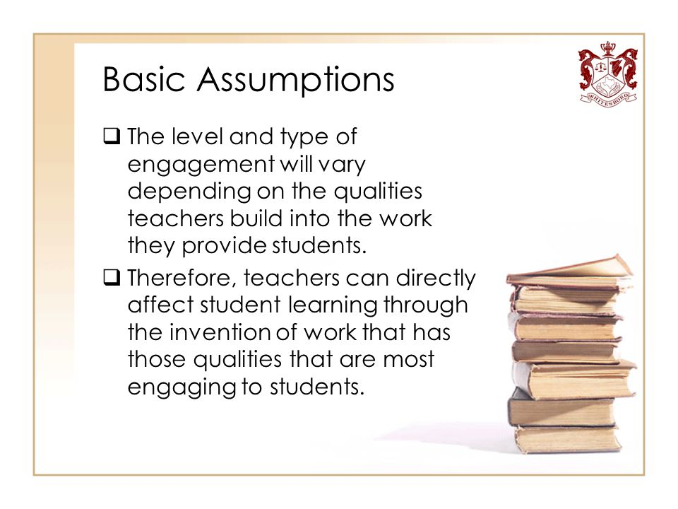 Basic Assumptions  The level and type of engagement will vary depending on the qualities teachers build into the work they provide students.  Theref