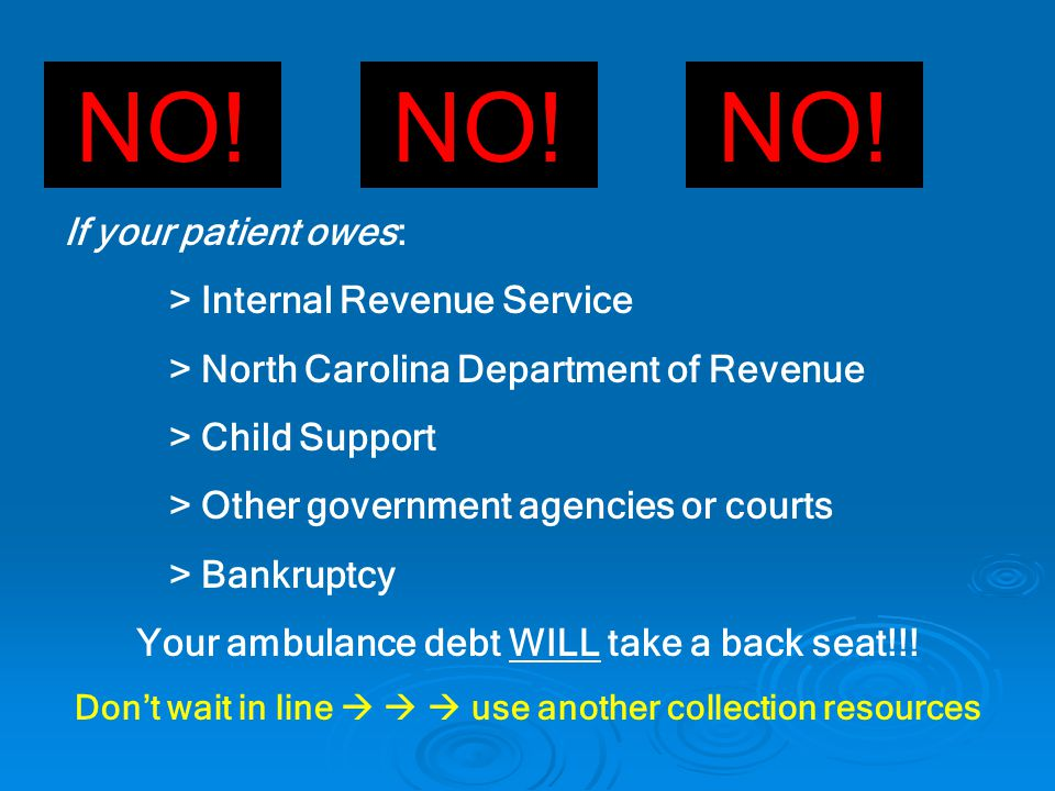 NO! If your patient owes: > Internal Revenue Service > North Carolina Department of Revenue > Child Support > Other government agencies or courts > Ba