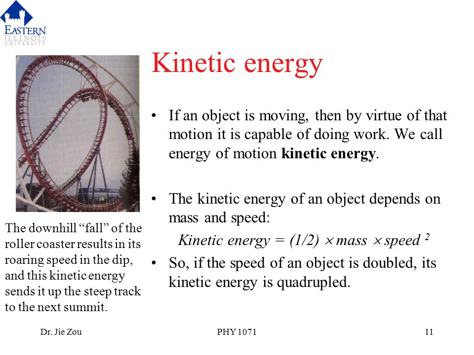 Dr. Jie ZouPHY 107111 Kinetic energy If an object is moving, then by virtue of that motion it is capable of doing work. We call energy of motion kinet