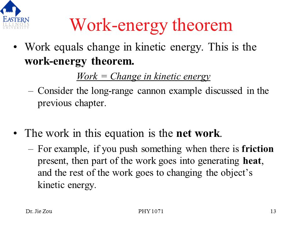 Dr. Jie ZouPHY 107113 Work-energy theorem Work equals change in kinetic energy. This is the work-energy theorem. Work = Change in kinetic energy –Cons