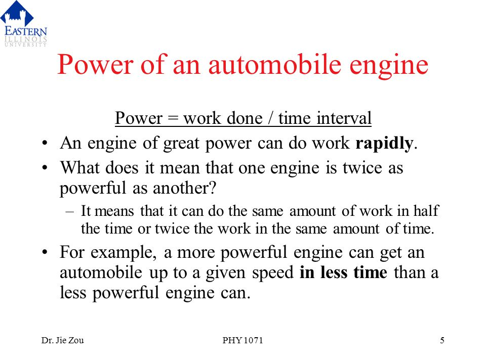 Dr. Jie ZouPHY 10715 Power of an automobile engine Power = work done / time interval An engine of great power can do work rapidly. What does it mean t