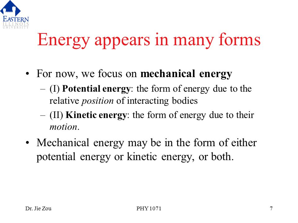 Dr. Jie ZouPHY 10717 Energy appears in many forms For now, we focus on mechanical energy –(I) Potential energy: the form of energy due to the relative