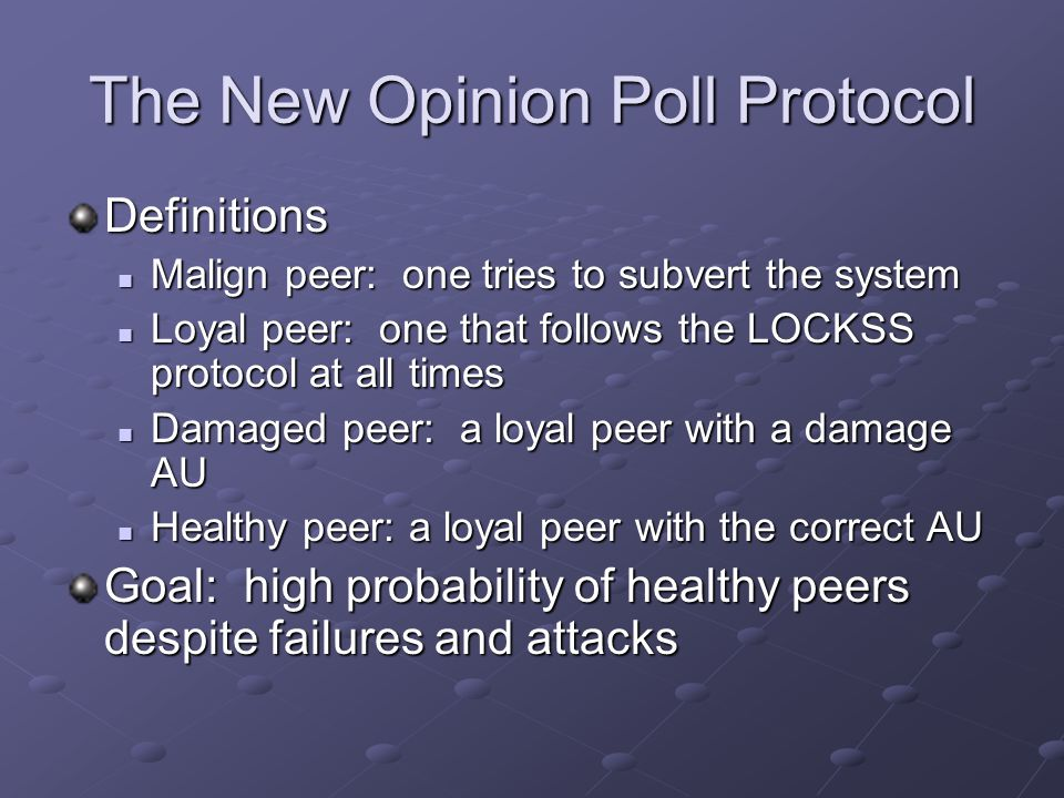 The New Opinion Poll Protocol Definitions Malign peer: one tries to subvert the system Malign peer: one tries to subvert the system Loyal peer: one that follows the LOCKSS protocol at all times Loyal peer: one that follows the LOCKSS protocol at all times Damaged peer: a loyal peer with a damage AU Damaged peer: a loyal peer with a damage AU Healthy peer: a loyal peer with the correct AU Healthy peer: a loyal peer with the correct AU Goal: high probability of healthy peers despite failures and attacks