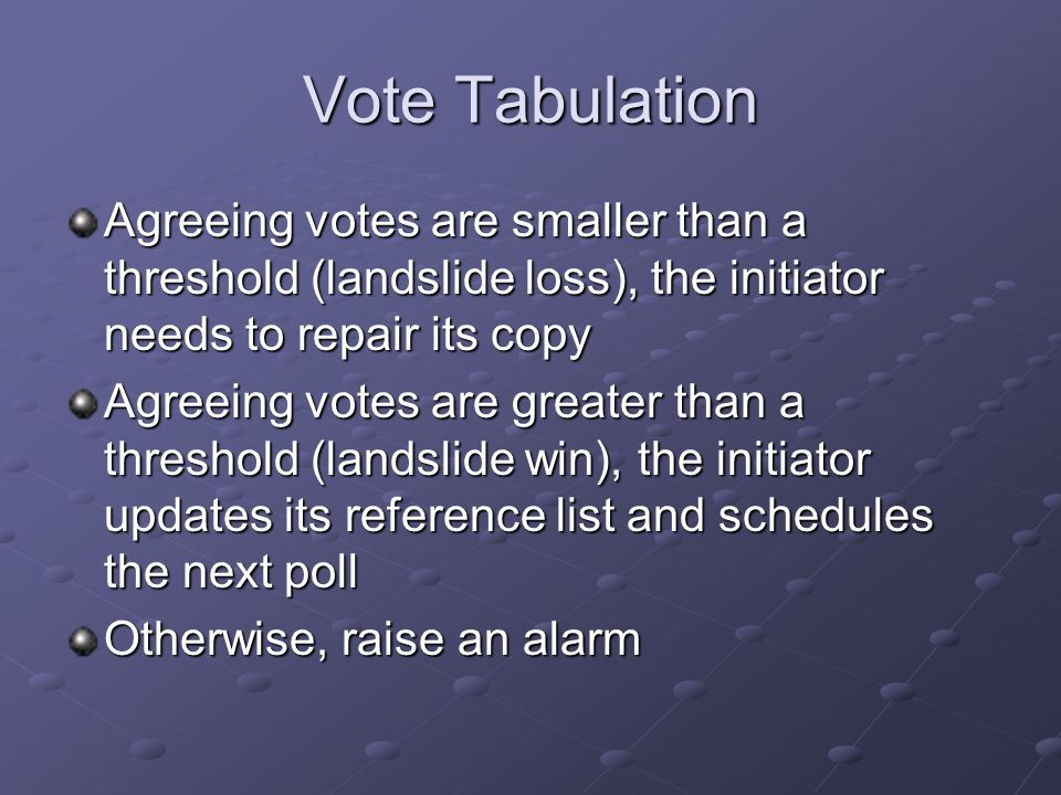 Vote Tabulation Agreeing votes are smaller than a threshold (landslide loss), the initiator needs to repair its copy Agreeing votes are greater than a threshold (landslide win), the initiator updates its reference list and schedules the next poll Otherwise, raise an alarm