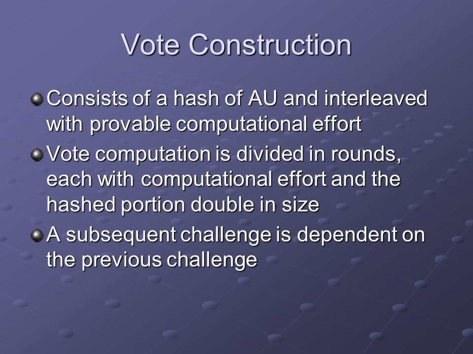 Vote Construction Consists of a hash of AU and interleaved with provable computational effort Vote computation is divided in rounds, each with computational effort and the hashed portion double in size A subsequent challenge is dependent on the previous challenge