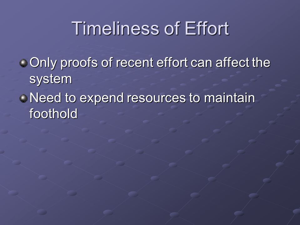 Timeliness of Effort Only proofs of recent effort can affect the system Need to expend resources to maintain foothold
