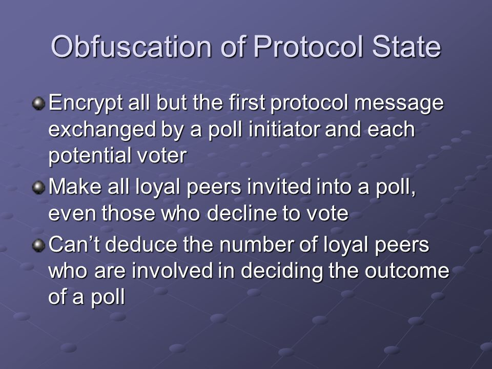 Obfuscation of Protocol State Encrypt all but the first protocol message exchanged by a poll initiator and each potential voter Make all loyal peers i