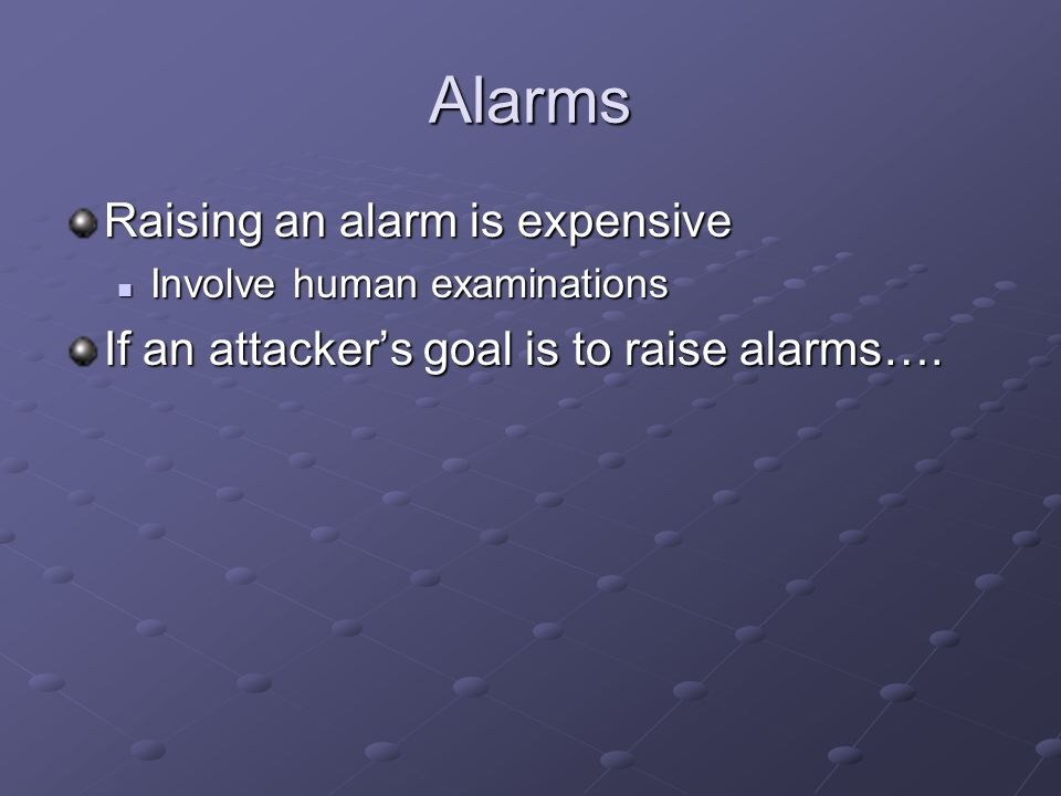 Alarms Raising an alarm is expensive Involve human examinations Involve human examinations If an attacker's goal is to raise alarms….