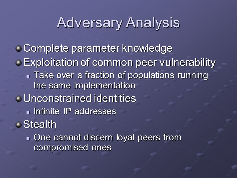 Adversary Analysis Complete parameter knowledge Exploitation of common peer vulnerability Take over a fraction of populations running the same implementation Take over a fraction of populations running the same implementation Unconstrained identities Infinite IP addresses Infinite IP addressesStealth One cannot discern loyal peers from compromised ones One cannot discern loyal peers from compromised ones