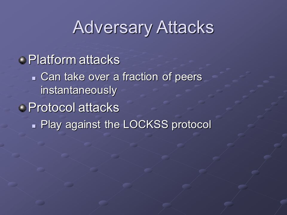 Adversary Attacks Platform attacks Can take over a fraction of peers instantaneously Can take over a fraction of peers instantaneously Protocol attacks Play against the LOCKSS protocol Play against the LOCKSS protocol