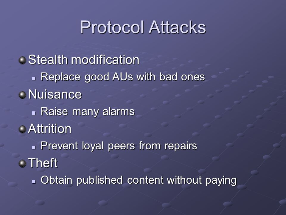 Protocol Attacks Stealth modification Replace good AUs with bad ones Replace good AUs with bad onesNuisance Raise many alarms Raise many alarmsAttrition Prevent loyal peers from repairs Prevent loyal peers from repairsTheft Obtain published content without paying Obtain published content without paying