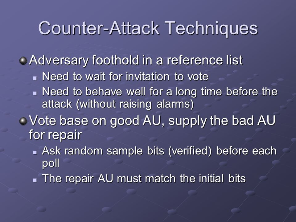 Counter-Attack Techniques Adversary foothold in a reference list Need to wait for invitation to vote Need to wait for invitation to vote Need to behave well for a long time before the attack (without raising alarms) Need to behave well for a long time before the attack (without raising alarms) Vote base on good AU, supply the bad AU for repair Ask random sample bits (verified) before each poll Ask random sample bits (verified) before each poll The repair AU must match the initial bits The repair AU must match the initial bits