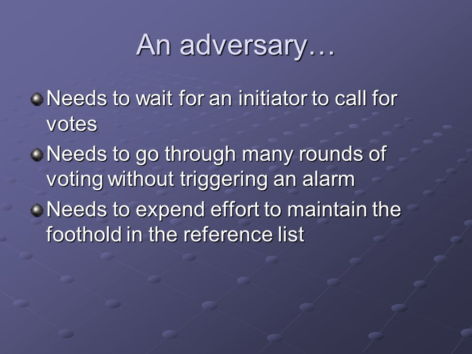 An adversary… Needs to wait for an initiator to call for votes Needs to go through many rounds of voting without triggering an alarm Needs to expend effort to maintain the foothold in the reference list