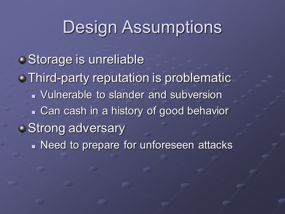 Design Assumptions Storage is unreliable Third-party reputation is problematic Vulnerable to slander and subversion Vulnerable to slander and subversion Can cash in a history of good behavior Can cash in a history of good behavior Strong adversary Need to prepare for unforeseen attacks Need to prepare for unforeseen attacks