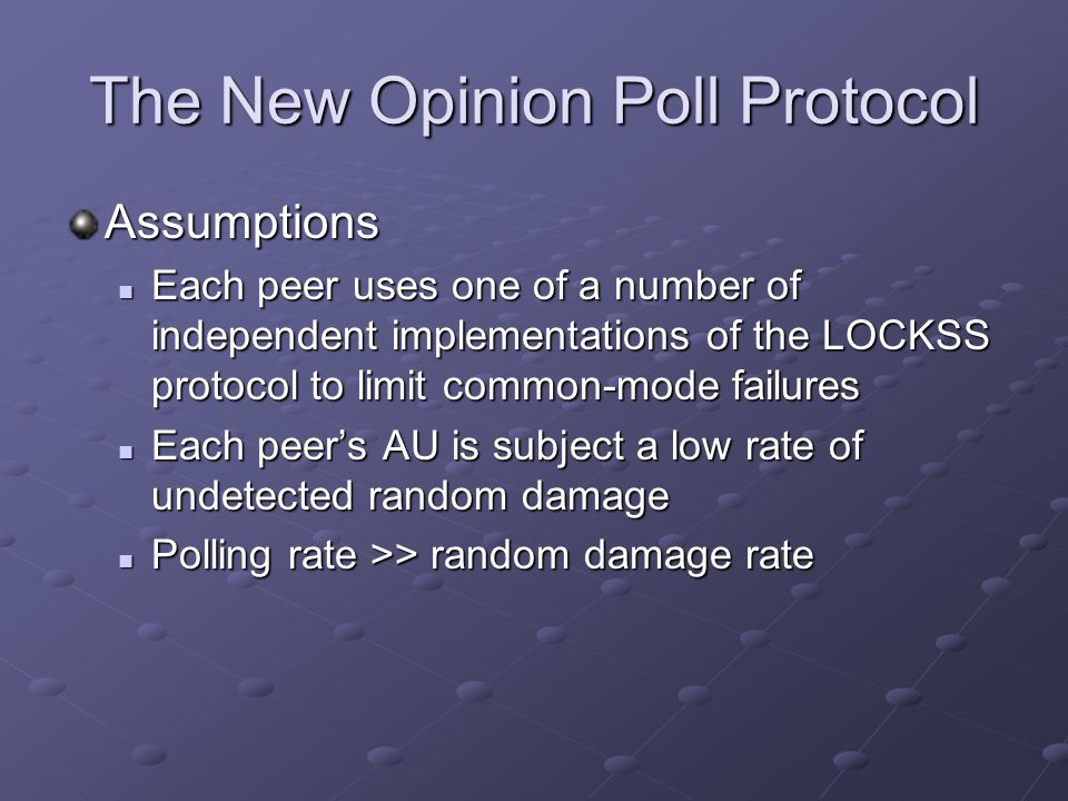 The New Opinion Poll Protocol Assumptions Each peer uses one of a number of independent implementations of the LOCKSS protocol to limit common-mode fa