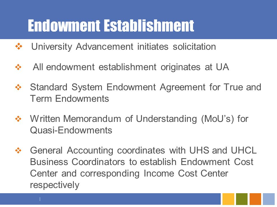 I Endowment Establishment  University Advancement initiates solicitation  All endowment establishment originates at UA  Standard System Endowment Agreement for True and Term Endowments  Written Memorandum of Understanding (MoU's) for Quasi-Endowments  General Accounting coordinates with UHS and UHCL Business Coordinators to establish Endowment Cost Center and corresponding Income Cost Center respectively