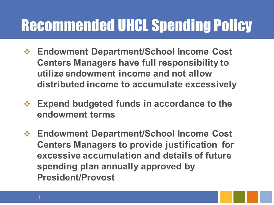 I Recommended UHCL Spending Policy  Endowment Department/School Income Cost Centers Managers have full responsibility to utilize endowment income and not allow distributed income to accumulate excessively  Expend budgeted funds in accordance to the endowment terms  Endowment Department/School Income Cost Centers Managers to provide justification for excessive accumulation and details of future spending plan annually approved by President/Provost