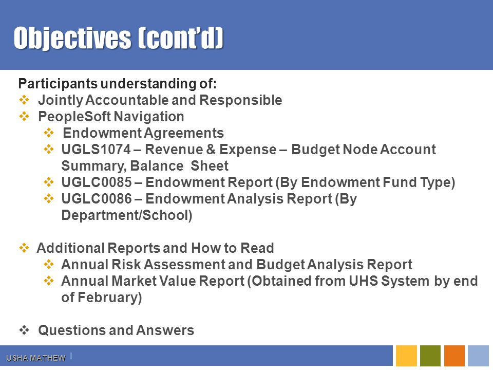 I USHA MATHEW Objectives (cont'd) Participants understanding of:  Jointly Accountable and Responsible  PeopleSoft Navigation  Endowment Agreements  UGLS1074 – Revenue & Expense – Budget Node Account Summary, Balance Sheet  UGLC0085 – Endowment Report (By Endowment Fund Type)  UGLC0086 – Endowment Analysis Report (By Department/School)  Additional Reports and How to Read  Annual Risk Assessment and Budget Analysis Report  Annual Market Value Report (Obtained from UHS System by end of February)  Questions and Answers
