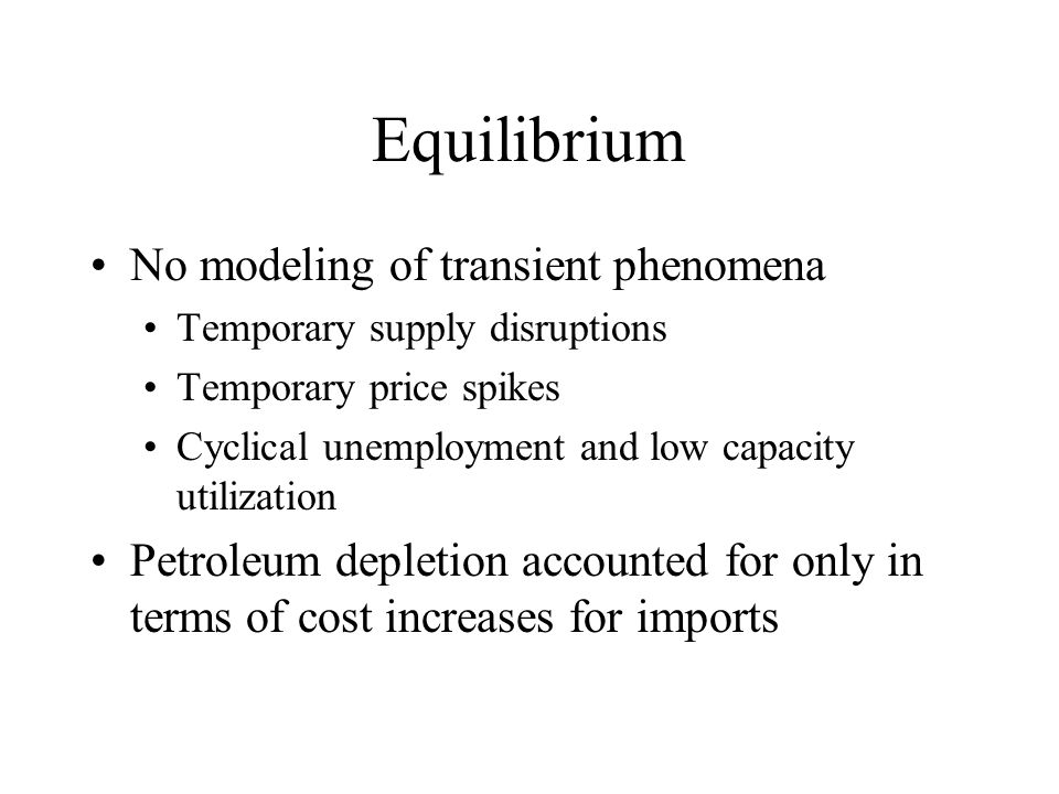 Equilibrium No modeling of transient phenomena Temporary supply disruptions Temporary price spikes Cyclical unemployment and low capacity utilization Petroleum depletion accounted for only in terms of cost increases for imports
