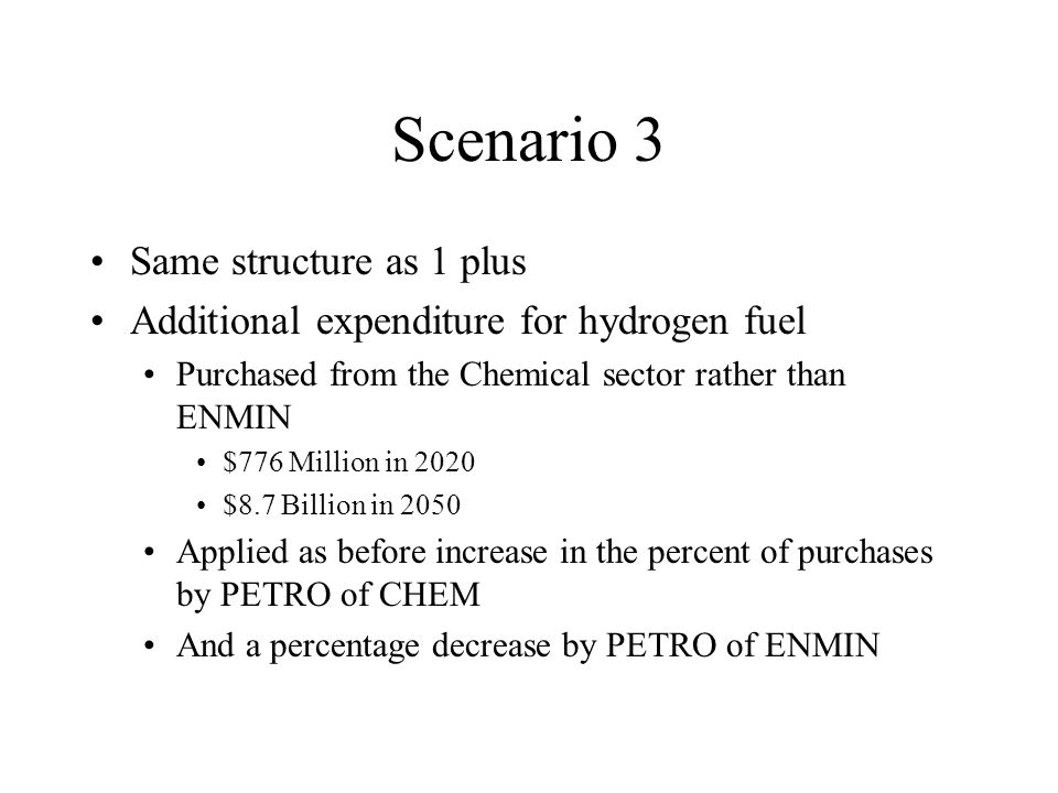 Scenario 3 Same structure as 1 plus Additional expenditure for hydrogen fuel Purchased from the Chemical sector rather than ENMIN $776 Million in 2020 $8.7 Billion in 2050 Applied as before increase in the percent of purchases by PETRO of CHEM And a percentage decrease by PETRO of ENMIN