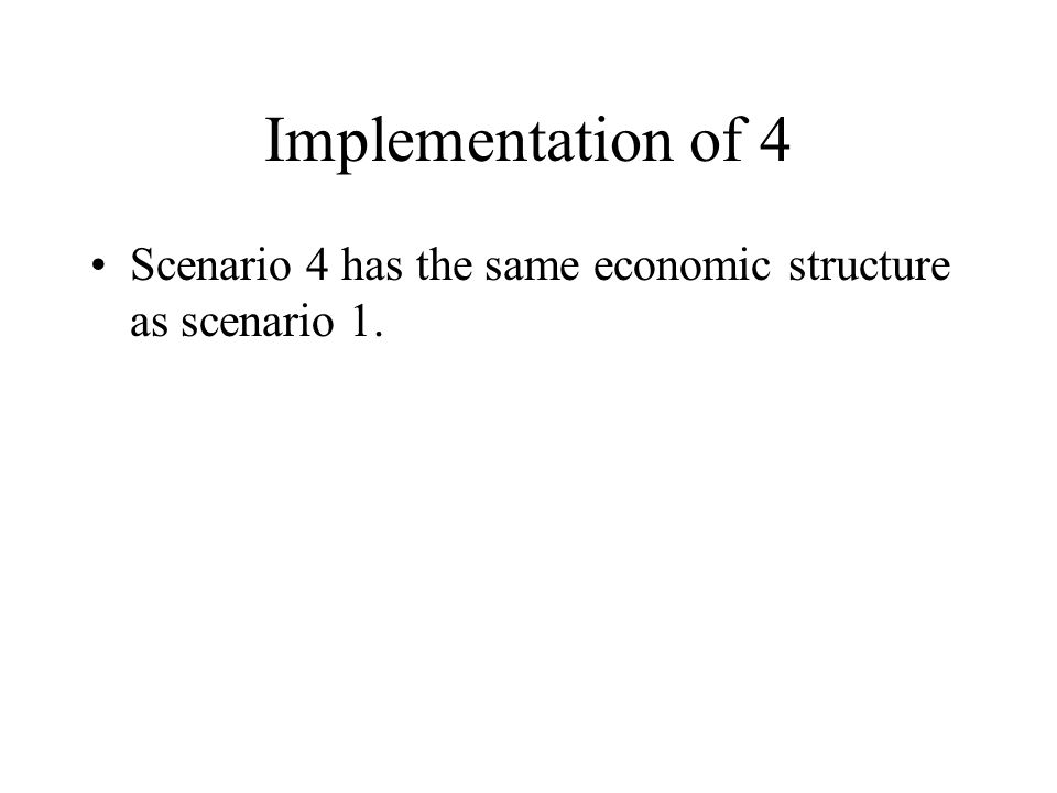 Implementation of 4 Scenario 4 has the same economic structure as scenario 1.