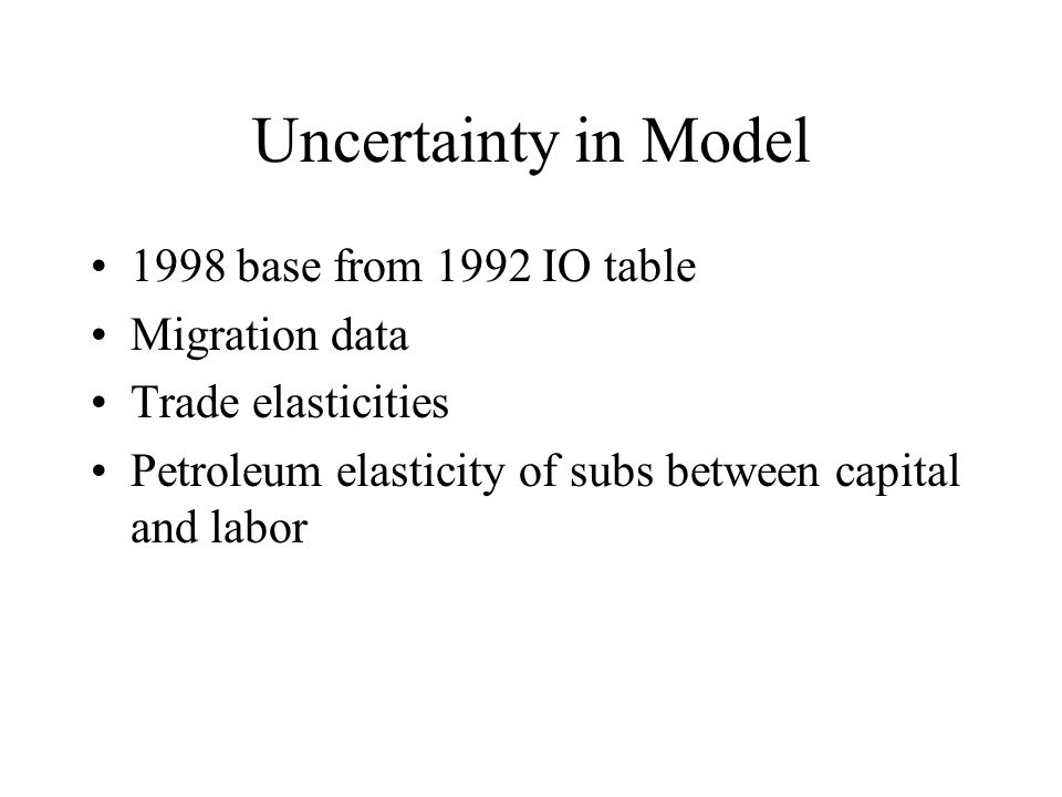 Uncertainty in Model 1998 base from 1992 IO table Migration data Trade elasticities Petroleum elasticity of subs between capital and labor