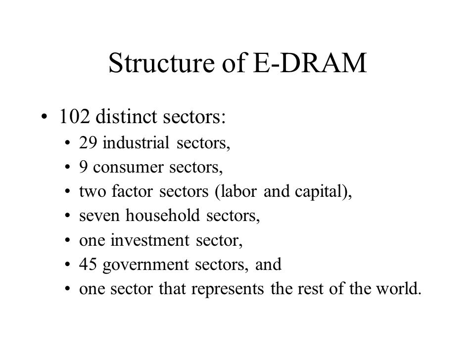 Structure of E-DRAM 102 distinct sectors: 29 industrial sectors, 9 consumer sectors, two factor sectors (labor and capital), seven household sectors, one investment sector, 45 government sectors, and one sector that represents the rest of the world.