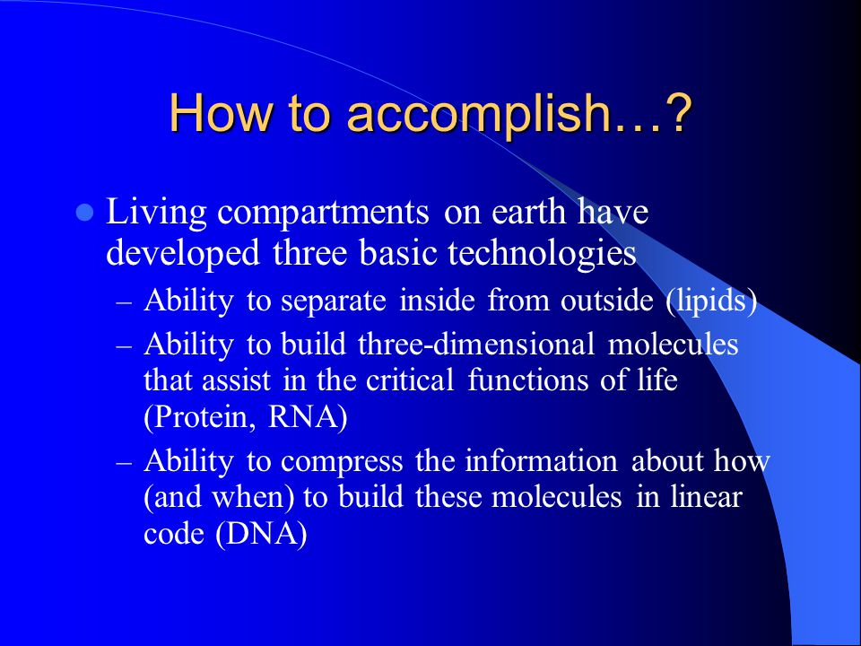 How to accomplish…? Living compartments on earth have developed three basic technologies – Ability to separate inside from outside (lipids) – Ability