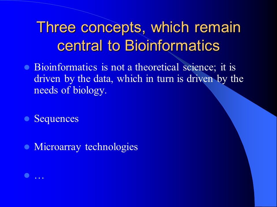 Three concepts, which remain central to Bioinformatics Bioinformatics is not a theoretical science; it is driven by the data, which in turn is driven by the needs of biology.