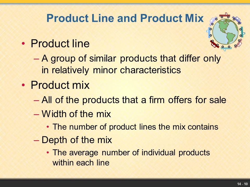 14 - 10 Product Line and Product Mix Product line –A group of similar products that differ only in relatively minor characteristics Product mix –All o
