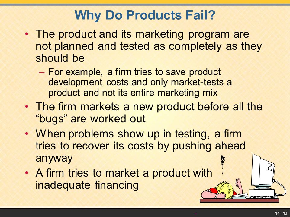 14 - 13 Why Do Products Fail? The product and its marketing program are not planned and tested as completely as they should be –For example, a firm tr