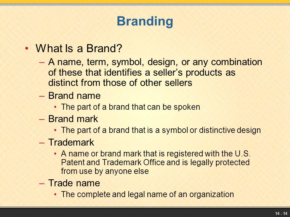 14 - 14 Branding What Is a Brand? –A name, term, symbol, design, or any combination of these that identifies a seller's products as distinct from thos