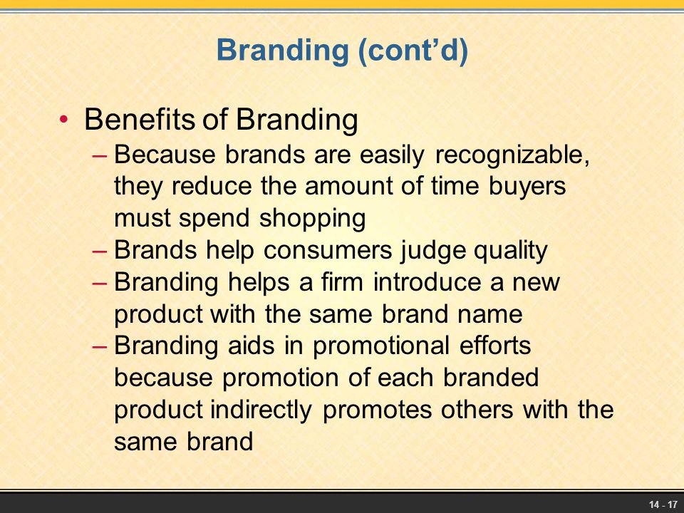 14 - 17 Branding (cont'd) Benefits of Branding –Because brands are easily recognizable, they reduce the amount of time buyers must spend shopping –Bra