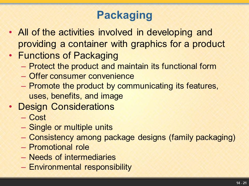 14 - 21 Packaging All of the activities involved in developing and providing a container with graphics for a product Functions of Packaging –Protect t