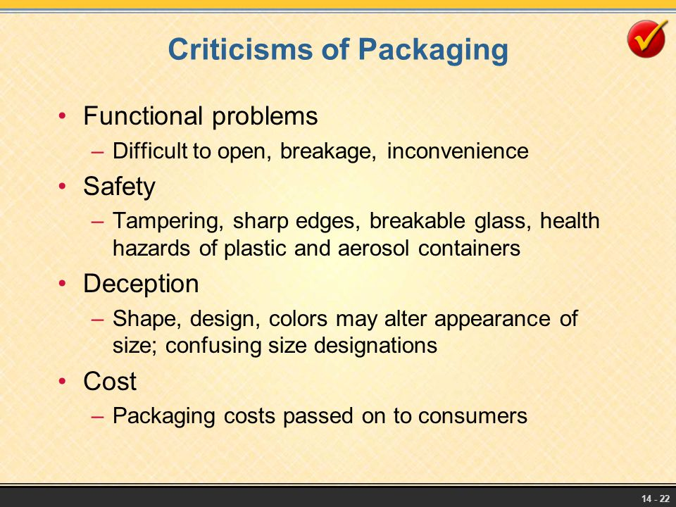 14 - 22 Criticisms of Packaging Functional problems –Difficult to open, breakage, inconvenience Safety –Tampering, sharp edges, breakable glass, healt