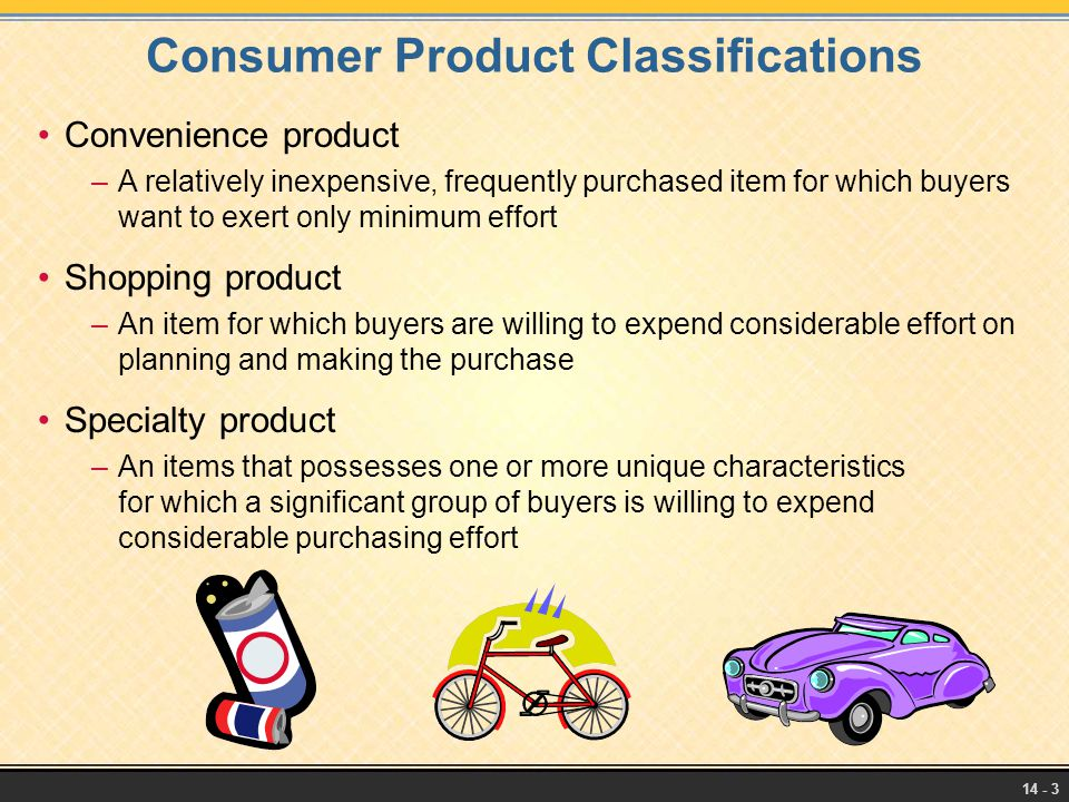 14 - 3 Consumer Product Classifications Convenience product –A relatively inexpensive, frequently purchased item for which buyers want to exert only m