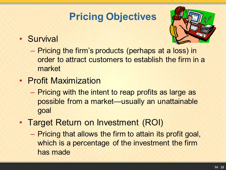 14 - 32 Pricing Objectives Survival –Pricing the firm's products (perhaps at a loss) in order to attract customers to establish the firm in a market P