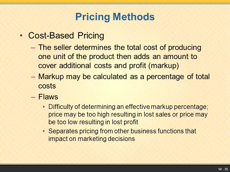 14 - 35 Pricing Methods Cost-Based Pricing –The seller determines the total cost of producing one unit of the product then adds an amount to cover add