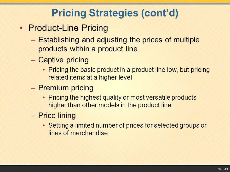 14 - 43 Pricing Strategies (cont'd) Product-Line Pricing –Establishing and adjusting the prices of multiple products within a product line –Captive pr