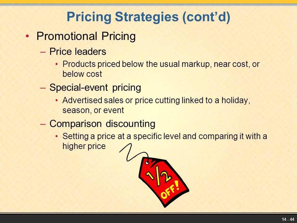 14 - 44 Pricing Strategies (cont'd) Promotional Pricing –Price leaders Products priced below the usual markup, near cost, or below cost –Special-event