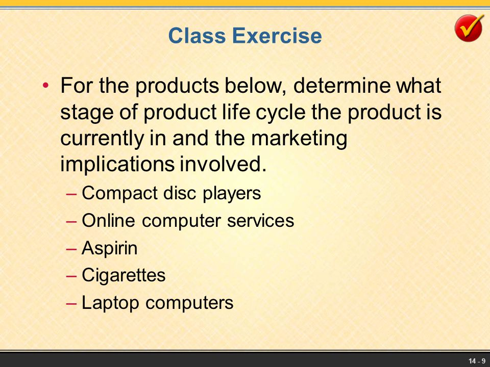 14 - 9 Class Exercise For the products below, determine what stage of product life cycle the product is currently in and the marketing implications in