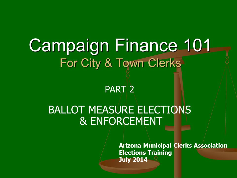 Campaign Finance 101 For City & Town Clerks PART 2 BALLOT MEASURE ELECTIONS & ENFORCEMENT Arizona Municipal Clerks Association Elections Training July 2014