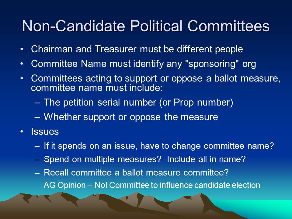 Non-Candidate Political Committees Chairman and Treasurer must be different people Committee Name must identify any sponsoring org Committees acting to support or oppose a ballot measure, committee name must include: –The petition serial number (or Prop number) –Whether support or oppose the measure Issues –If it spends on an issue, have to change committee name.