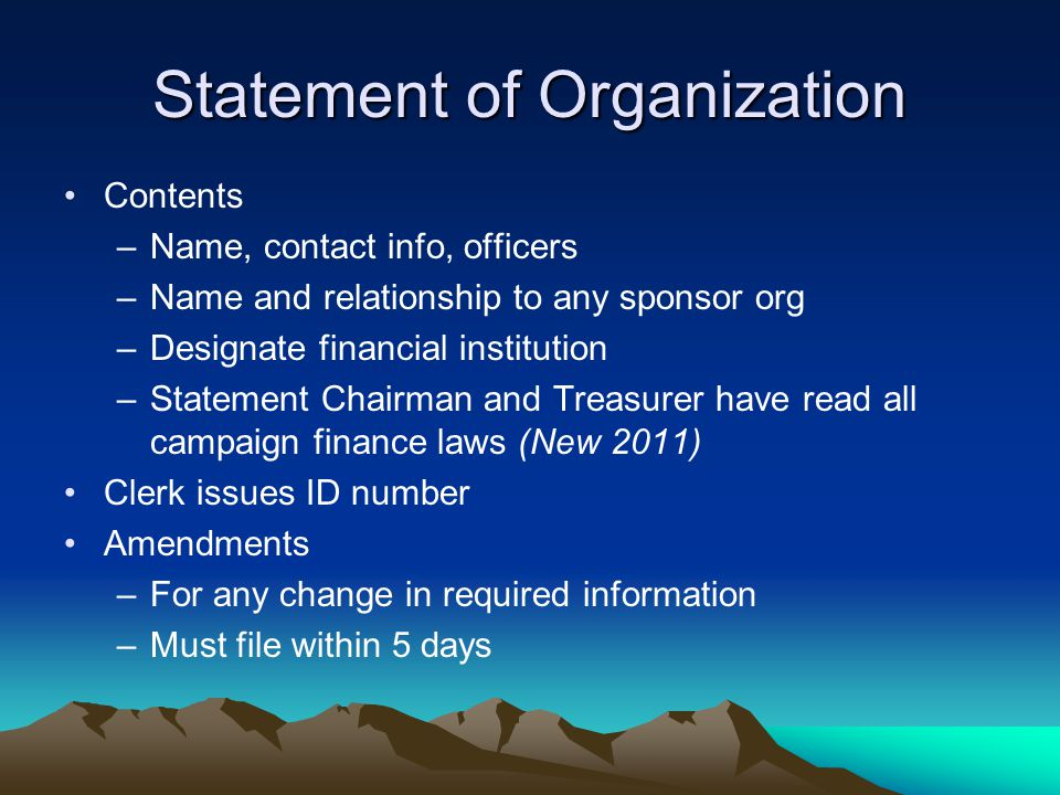 Statement of Organization Contents –Name, contact info, officers –Name and relationship to any sponsor org –Designate financial institution –Statement Chairman and Treasurer have read all campaign finance laws (New 2011) Clerk issues ID number Amendments –For any change in required information –Must file within 5 days