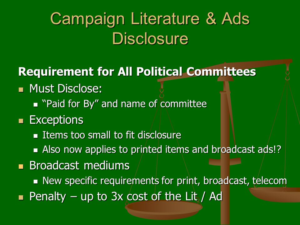 Campaign Literature & Ads Disclosure Requirement for All Political Committees Must Disclose: Must Disclose: Paid for By and name of committee Paid for By and name of committee Exceptions Exceptions Items too small to fit disclosure Items too small to fit disclosure Also now applies to printed items and broadcast ads!.